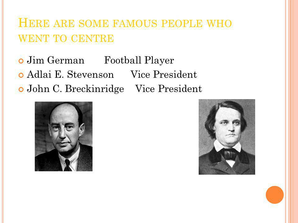 H ERE ARE SOME FAMOUS PEOPLE WHO WENT TO CENTRE Jim German Football Player Adlai E. Stevenson Vice President John C. Breckinridge Vice President