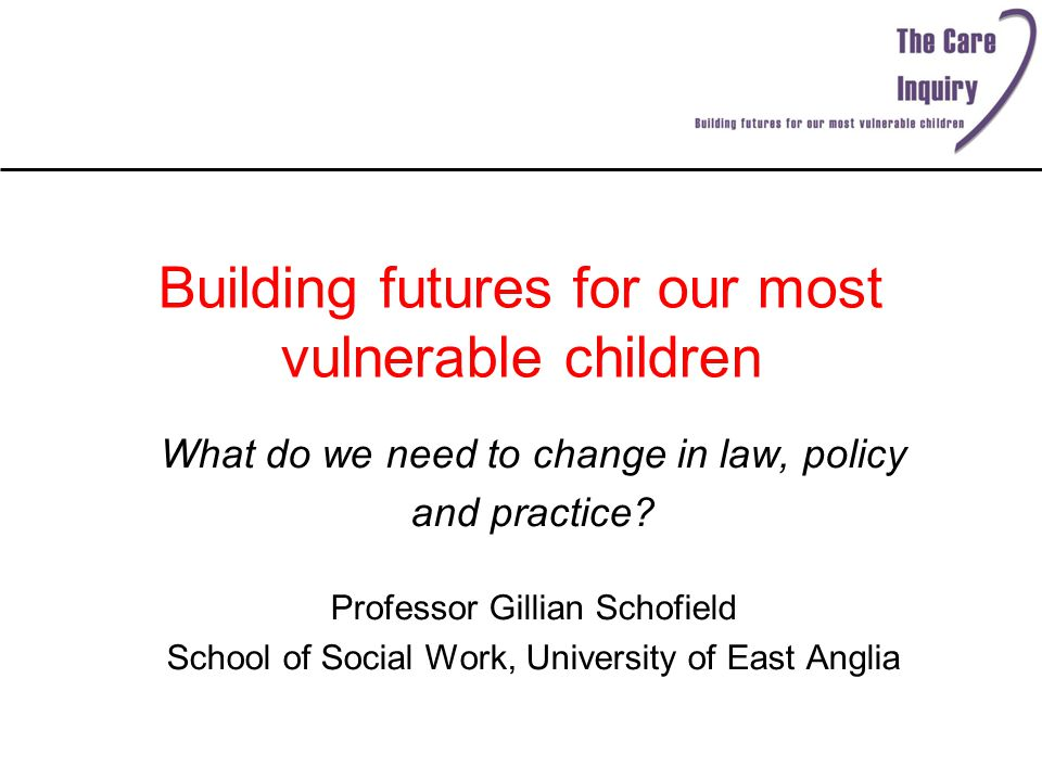 Building futures for our most vulnerable children What do we need to change in law, policy and practice? Professor Gillian Schofield School of Social