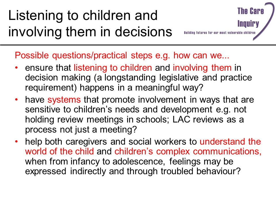 Listening to children and involving them in decisions Possible questions/practical steps e.g. how can we... ensure that listening to children and invo
