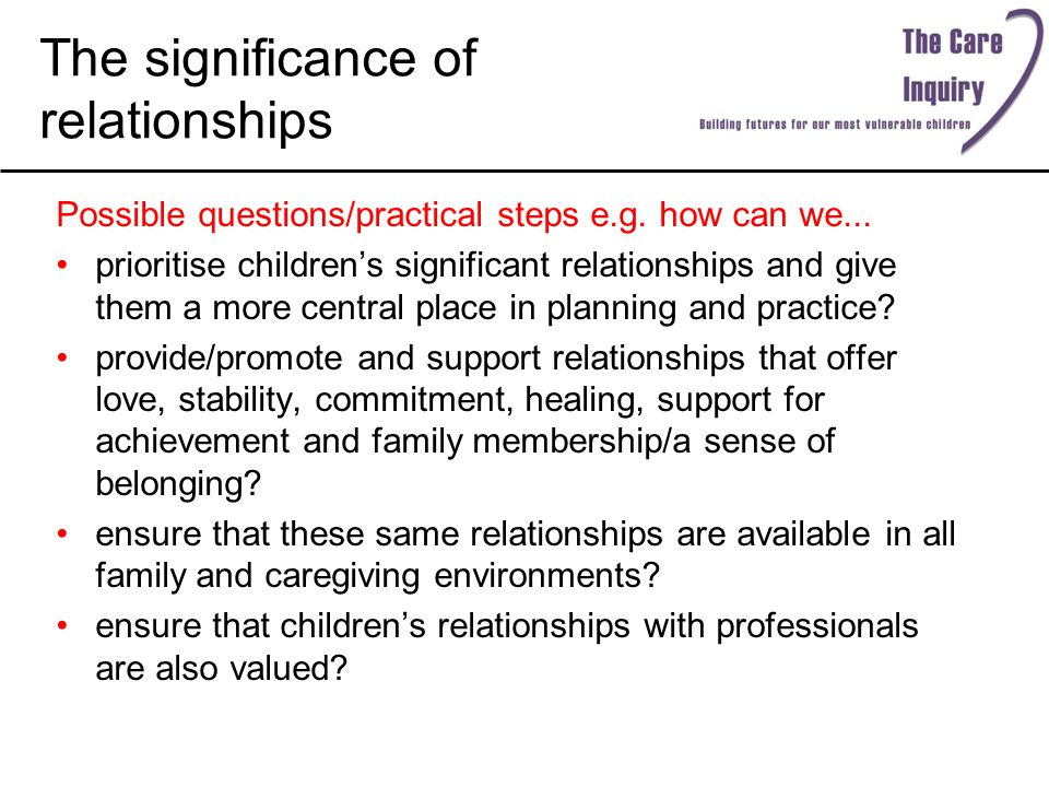 The significance of relationships Possible questions/practical steps e.g. how can we... prioritise children's significant relationships and give them