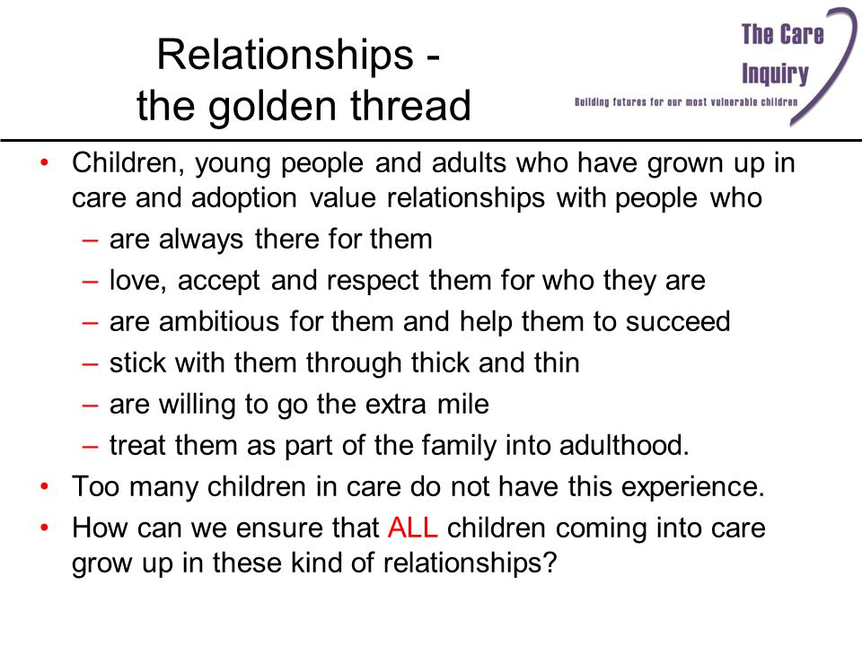 Relationships - the golden thread Children, young people and adults who have grown up in care and adoption value relationships with people who –are always there for them –love, accept and respect them for who they are –are ambitious for them and help them to succeed –stick with them through thick and thin –are willing to go the extra mile –treat them as part of the family into adulthood.