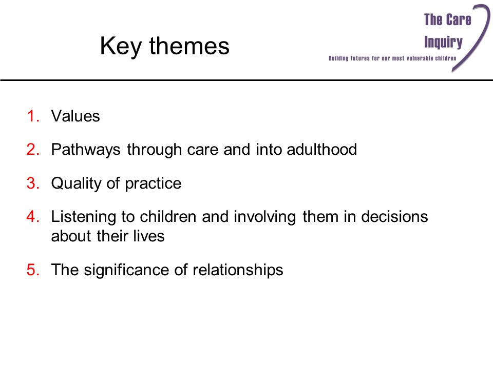 Key themes 1.Values 2.Pathways through care and into adulthood 3.Quality of practice 4.Listening to children and involving them in decisions about their lives 5.The significance of relationships