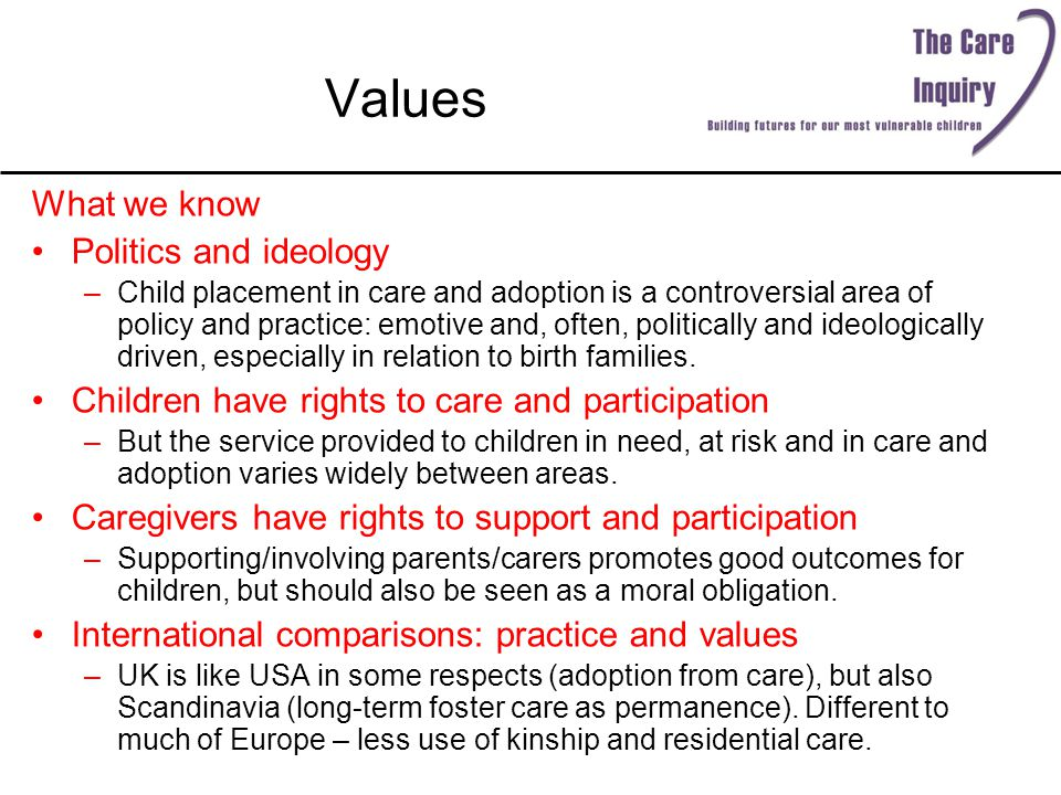 Values What we know Politics and ideology –Child placement in care and adoption is a controversial area of policy and practice: emotive and, often, politically and ideologically driven, especially in relation to birth families.