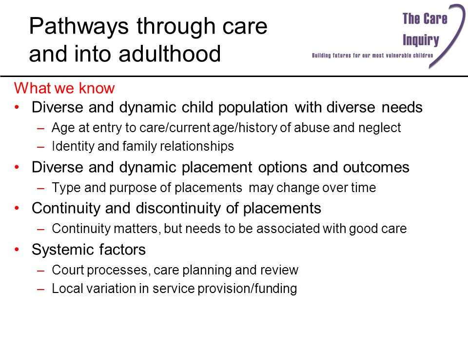 Pathways through care and into adulthood What we know Diverse and dynamic child population with diverse needs –Age at entry to care/current age/history of abuse and neglect –Identity and family relationships Diverse and dynamic placement options and outcomes –Type and purpose of placements may change over time Continuity and discontinuity of placements –Continuity matters, but needs to be associated with good care Systemic factors –Court processes, care planning and review –Local variation in service provision/funding