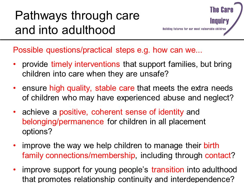Pathways through care and into adulthood Possible questions/practical steps e.g. how can we... provide timely interventions that support families, but