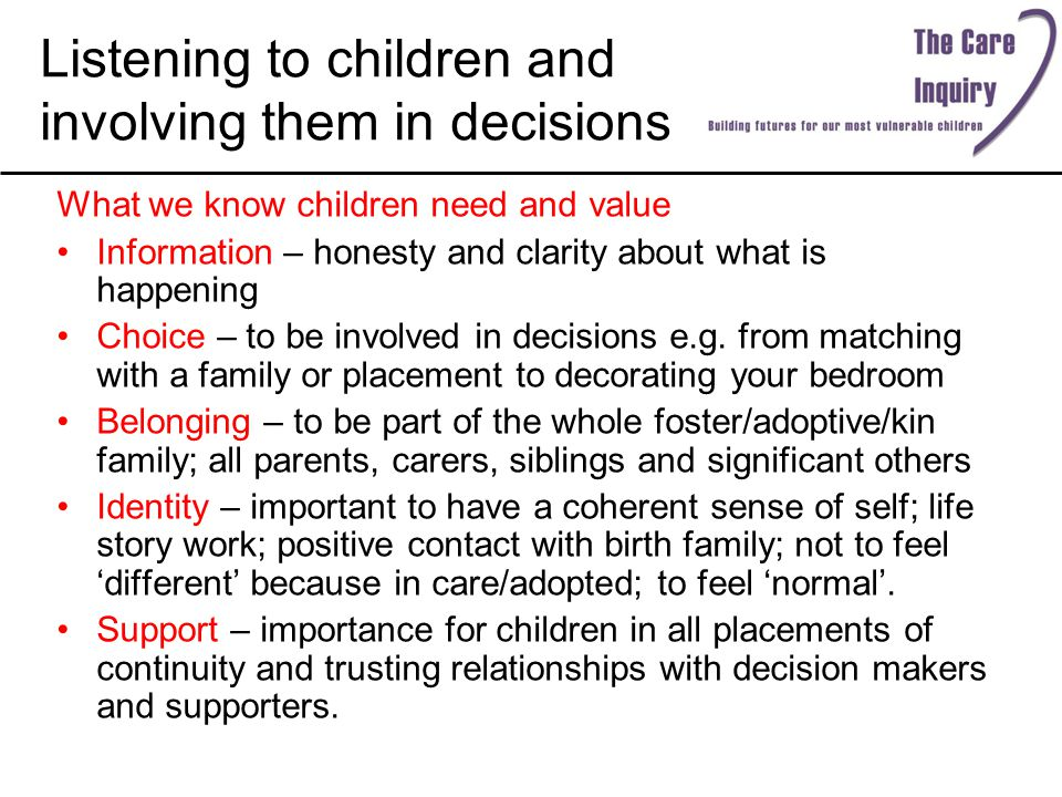 Listening to children and involving them in decisions What we know children need and value Information – honesty and clarity about what is happening Choice – to be involved in decisions e.g.