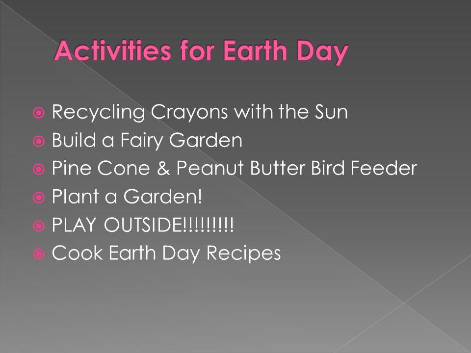  Recycling Crayons with the Sun  Build a Fairy Garden  Pine Cone & Peanut Butter Bird Feeder  Plant a Garden!  PLAY OUTSIDE!!!!!!!!!  Cook Earth