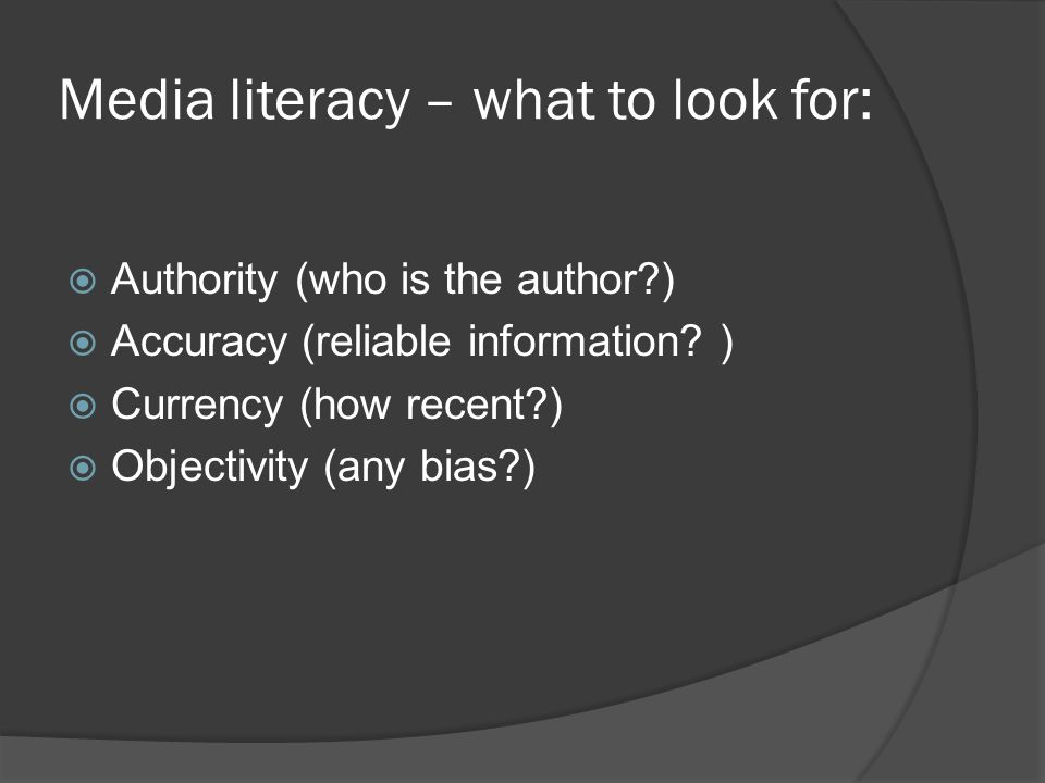 Media literacy – what to look for:  Authority (who is the author )  Accuracy (reliable information.