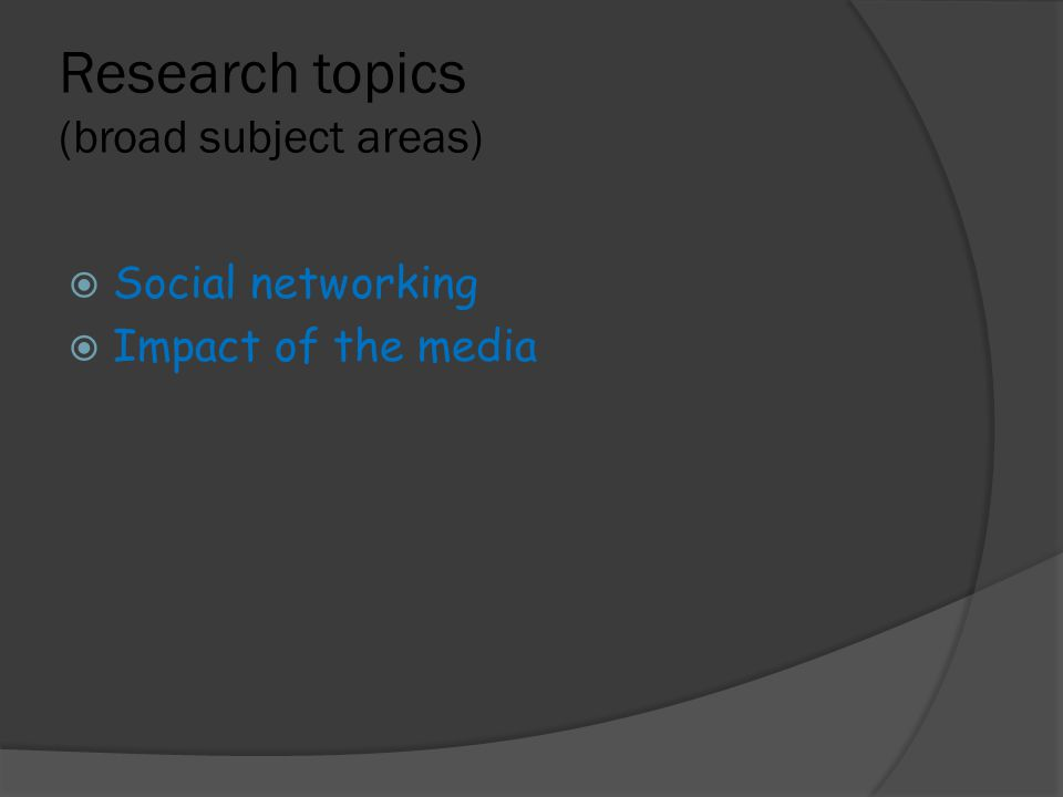 Research topics (broad subject areas)  Social networking  Impact of the media