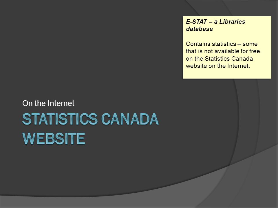 On the Internet E-STAT – a Libraries database Contains statistics – some that is not available for free on the Statistics Canada website on the Intern