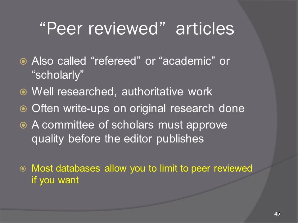4545 Peer reviewed articles  Also called refereed or academic or scholarly  Well researched, authoritative work  Often write-ups on original research done  A committee of scholars must approve quality before the editor publishes  Most databases allow you to limit to peer reviewed if you want 45