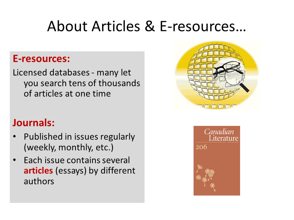 About Articles & E-resources… E-resources: Licensed databases - many let you search tens of thousands of articles at one time Journals: Published in issues regularly (weekly, monthly, etc.) Each issue contains several articles (essays) by different authors