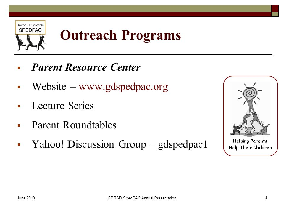 June 2010GDRSD SpedPAC Annual Presentation4 Outreach Programs  Parent Resource Center  Website – www.gdspedpac.org  Lecture Series  Parent Roundtables  Yahoo.
