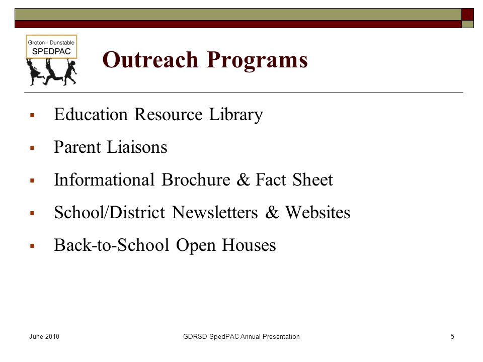 June 2010GDRSD SpedPAC Annual Presentation5 Outreach Programs  Education Resource Library  Parent Liaisons  Informational Brochure & Fact Sheet  S