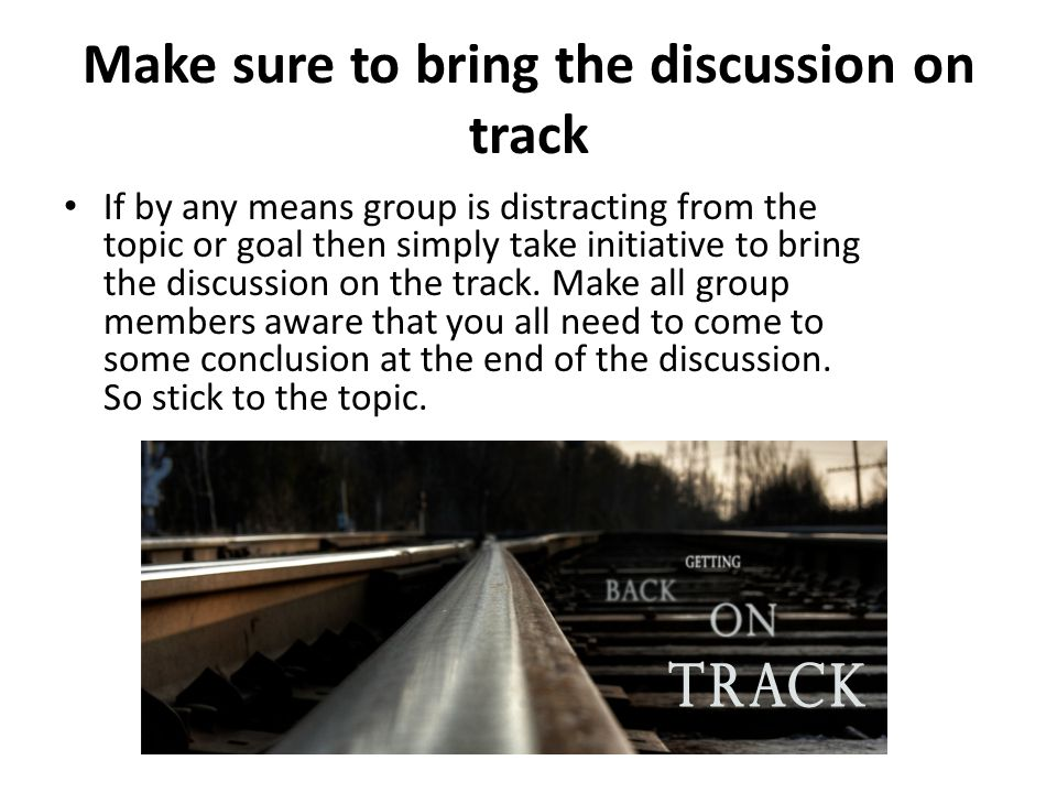 Make sure to bring the discussion on track If by any means group is distracting from the topic or goal then simply take initiative to bring the discus