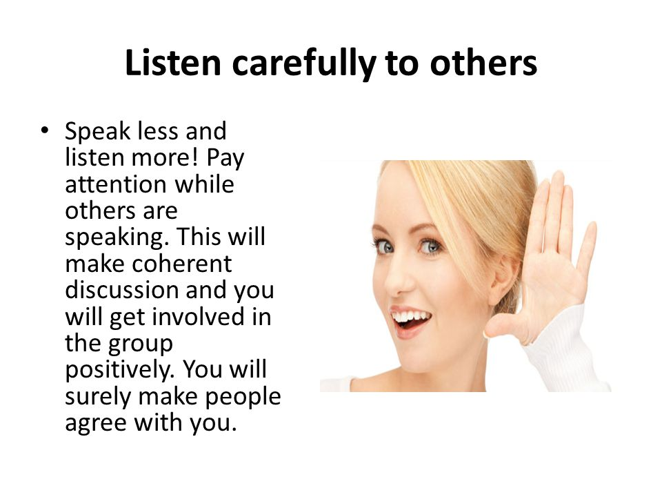 Listen carefully to others Speak less and listen more! Pay attention while others are speaking. This will make coherent discussion and you will get in