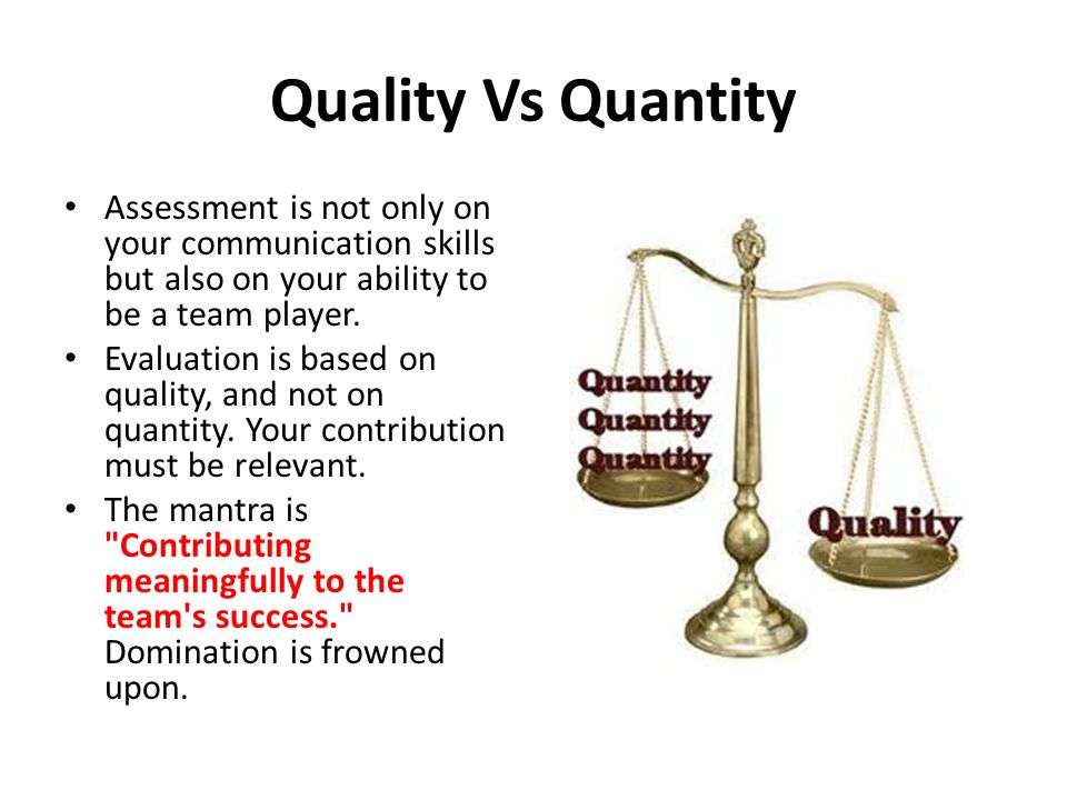 Quality Vs Quantity Assessment is not only on your communication skills but also on your ability to be a team player. Evaluation is based on quality,