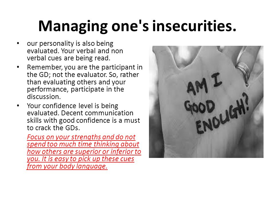 Managing one's insecurities. our personality is also being evaluated. Your verbal and non verbal cues are being read. Remember, you are the participan