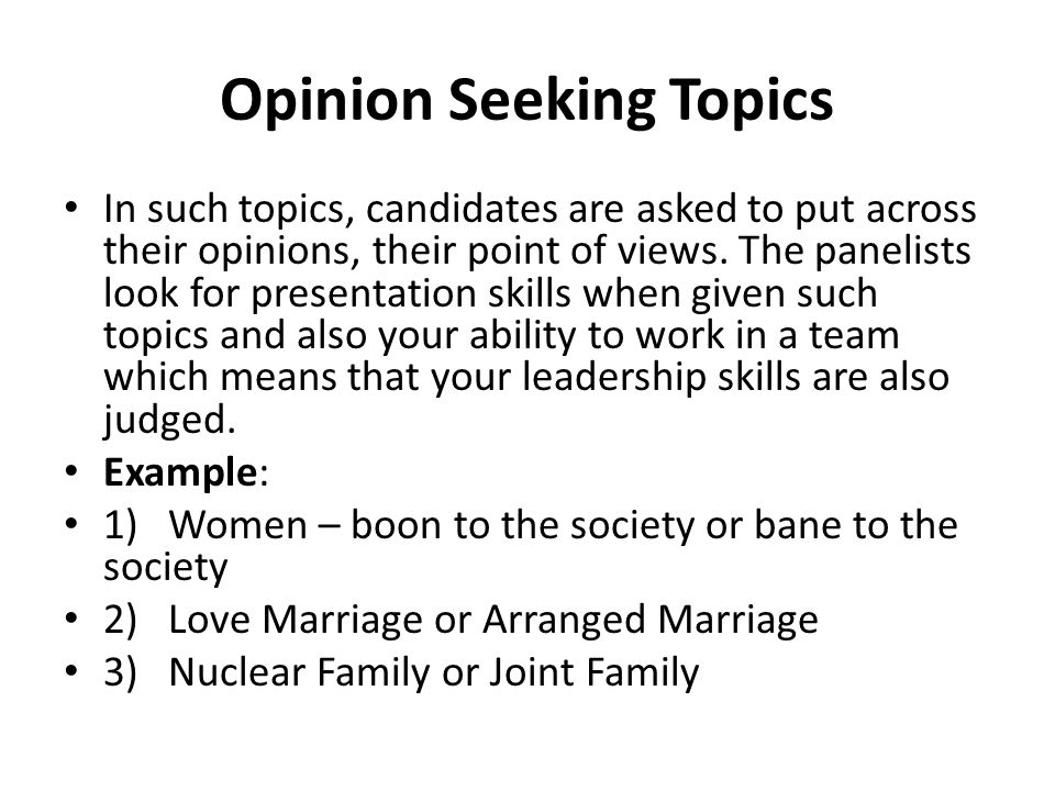 Opinion Seeking Topics In such topics, candidates are asked to put across their opinions, their point of views. The panelists look for presentation sk