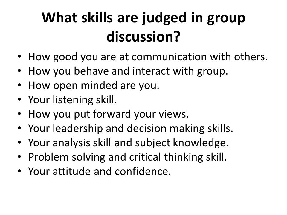 What skills are judged in group discussion? How good you are at communication with others. How you behave and interact with group. How open minded are