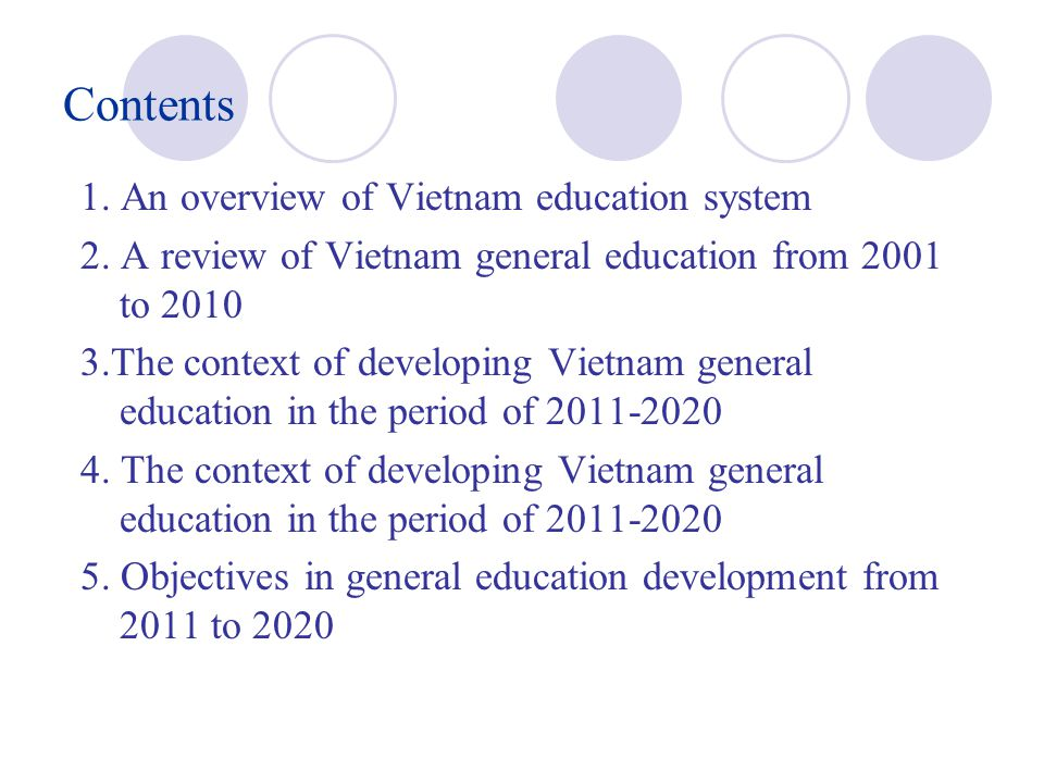 Contents 1. An overview of Vietnam education system 2. A review of Vietnam general education from 2001 to 2010 3.The context of developing Vietnam gen