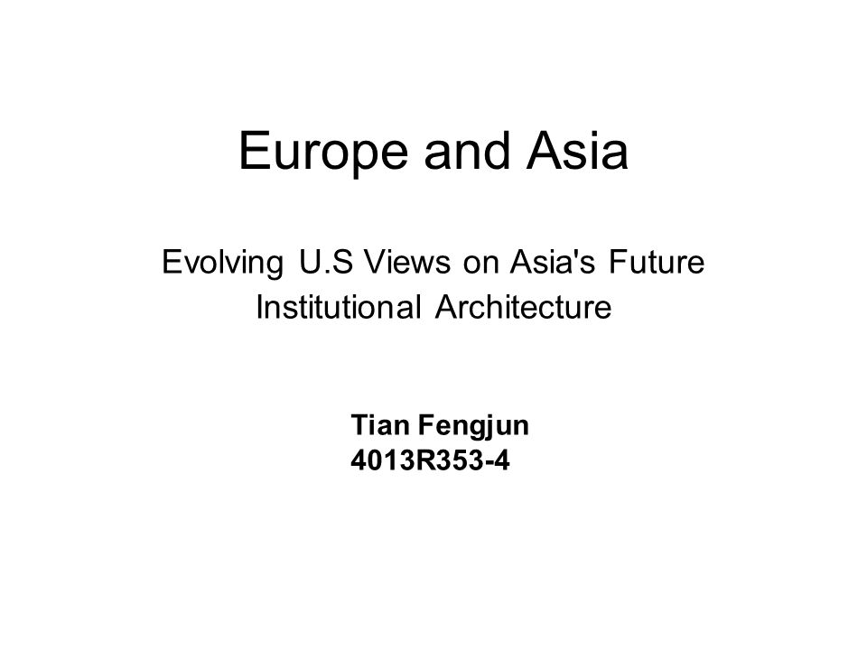 Europe and Asia Evolving U.S Views on Asia's Future Institutional Architecture Tian Fengjun 4013R353-4