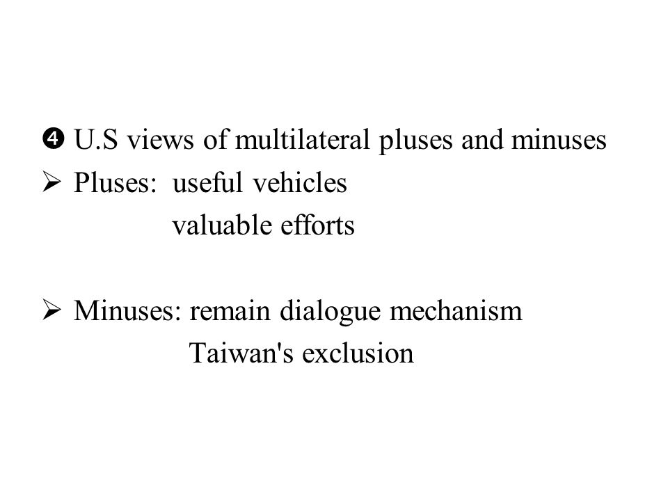  U.S views of multilateral pluses and minuses  Pluses: useful vehicles valuable efforts  Minuses: remain dialogue mechanism Taiwan s exclusion