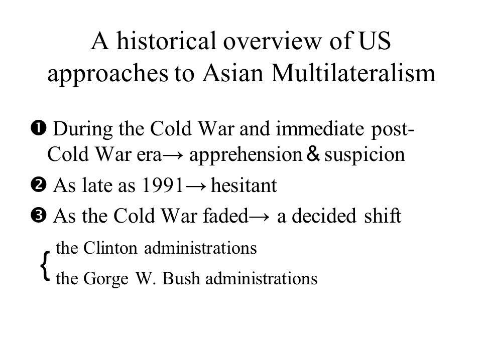Evolving U.S approaches to East Asian Multilateralism Œ Factors affect U.S perspective and involvement in Asian community building:  Who leads the Asian community  How an emergent and much trumpted East Asian community relates to the region s other multilated organizations and initiatives  Emerging Asian mechanisms willingness to adopt global norms