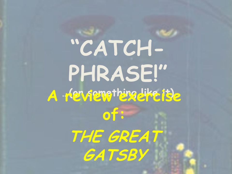 CATCH- PHRASE! …(or something like it) A review exercise of: THE GREAT GATSBY