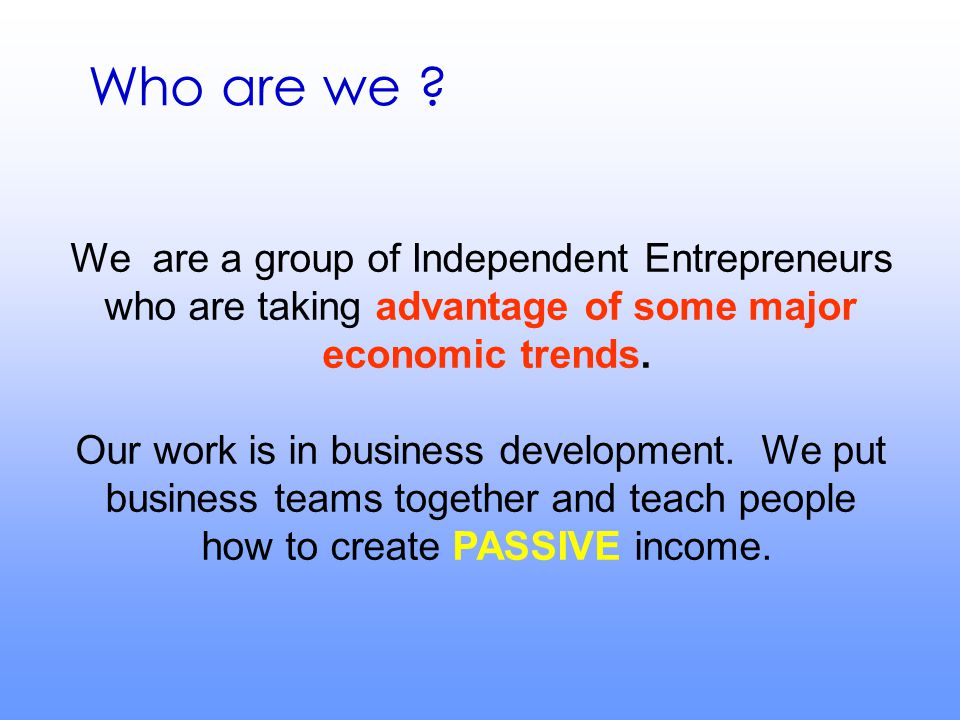 Who are we ? We are a group of Independent Entrepreneurs who are taking advantage of some major economic trends. Our work is in business development.