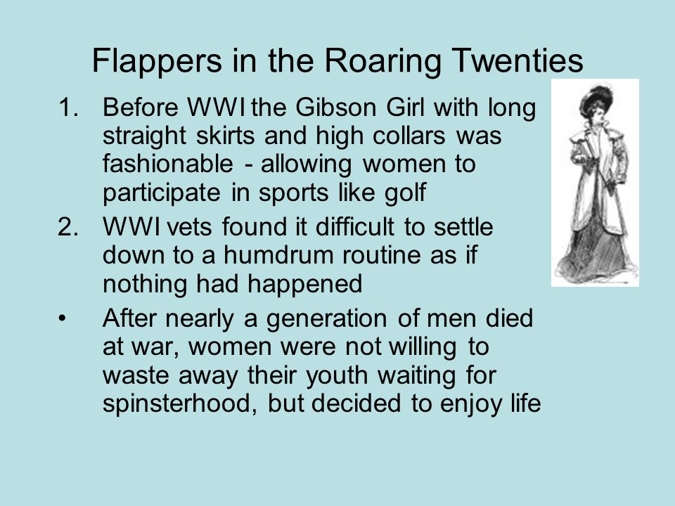 Flappers in the Roaring Twenties 1.Before WWI the Gibson Girl with long straight skirts and high collars was fashionable - allowing women to participate in sports like golf 2.WWI vets found it difficult to settle down to a humdrum routine as if nothing had happened After nearly a generation of men died at war, women were not willing to waste away their youth waiting for spinsterhood, but decided to enjoy life