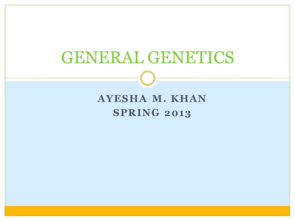 AYESHA M. KHAN SPRING 2013 GENERAL GENETICS