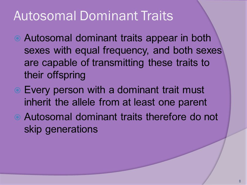 Autosomal Dominant Traits (contd)  If an autosomal dominant allele is rare, most people displaying the trait are heterozygous  Example: familial hypercholesterolemia, huntington disease, marfan syndrome 9