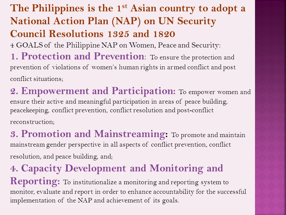 The Philippines is the 1 st Asian country to adopt a National Action Plan (NAP) on UN Security Council Resolutions 1325 and 1820 4 GOALS of the Philippine NAP on Women, Peace and Security: 1.