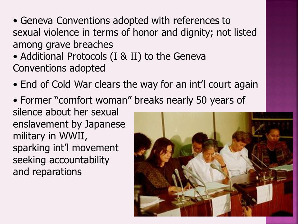 Geneva Conventions adopted with references to sexual violence in terms of honor and dignity; not listed among grave breaches Additional Protocols (I & II) to the Geneva Conventions adopted End of Cold War clears the way for an int'l court again Former comfort woman breaks nearly 50 years of silence about her sexual enslavement by Japanese military in WWII, sparking int'l movement seeking accountability and reparations