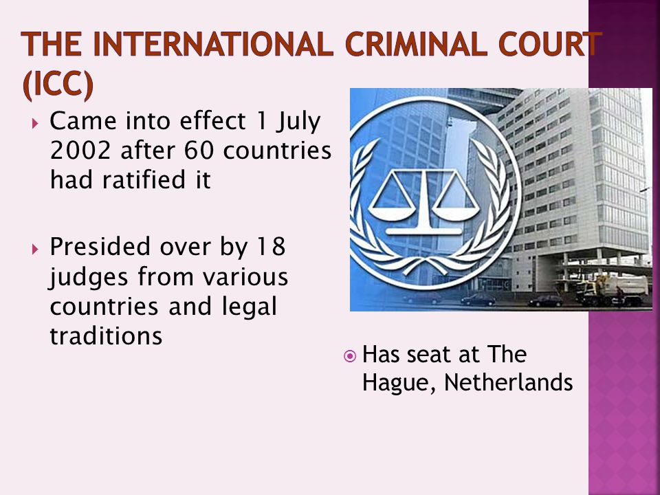  Has seat at The Hague, Netherlands  Came into effect 1 July 2002 after 60 countries had ratified it  Presided over by 18 judges from various countries and legal traditions