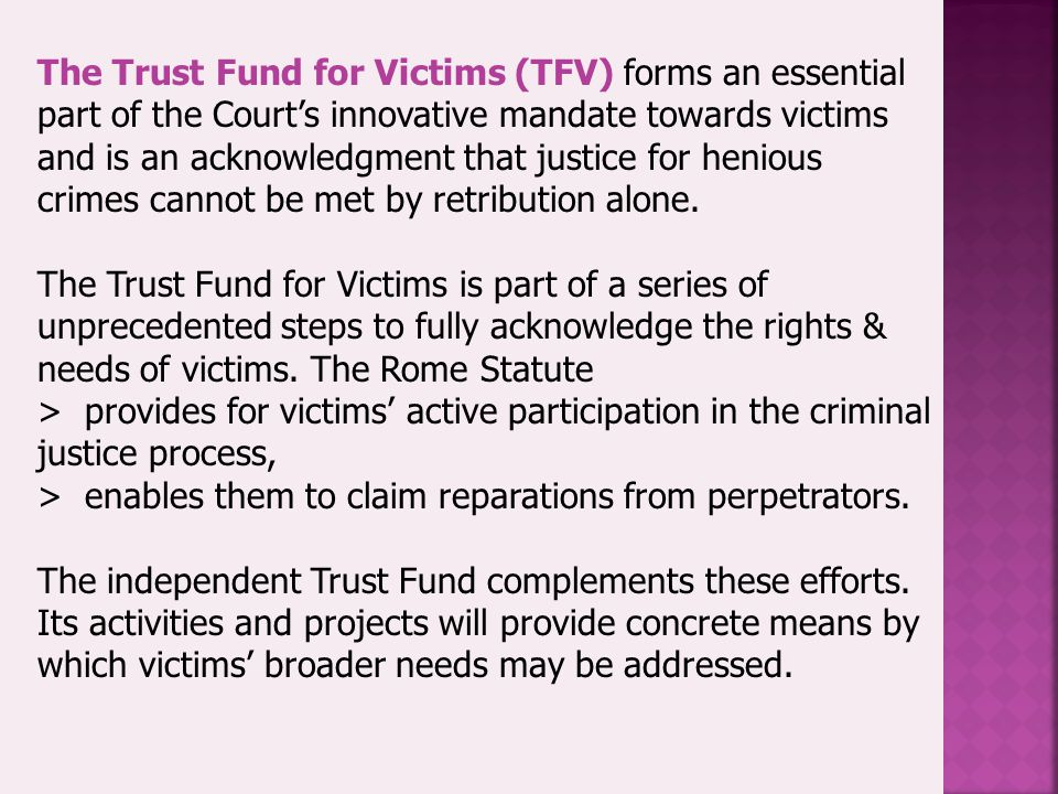 The Trust Fund for Victims (TFV) forms an essential part of the Court's innovative mandate towards victims and is an acknowledgment that justice for henious crimes cannot be met by retribution alone.