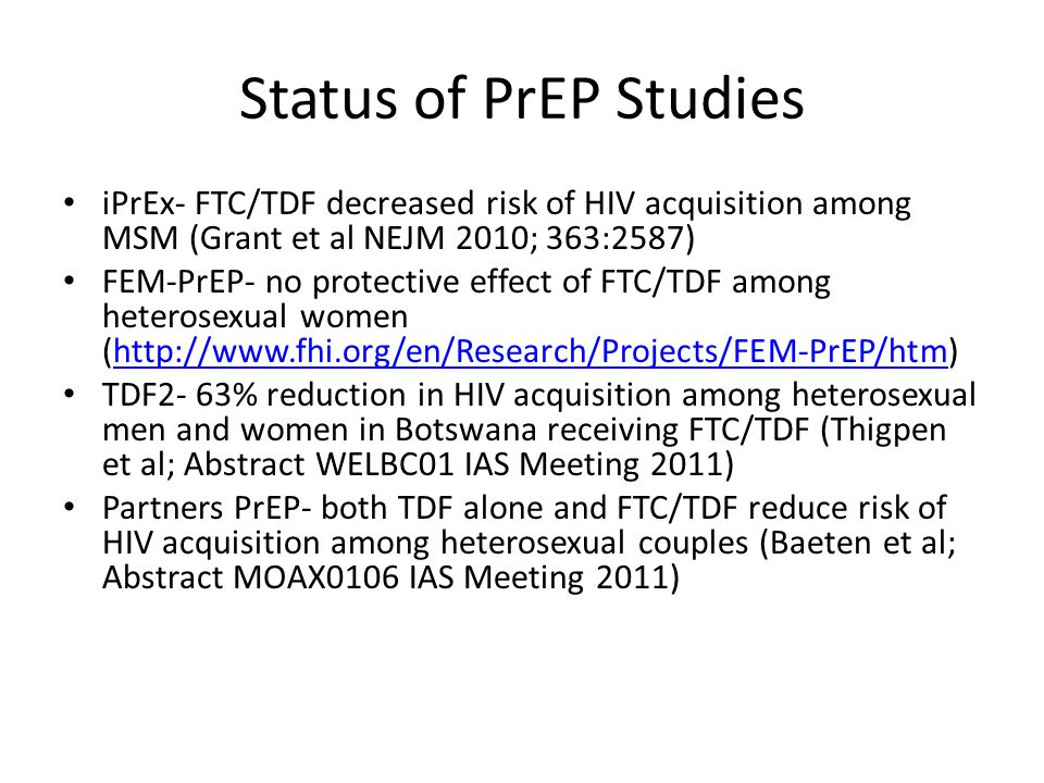 Status of PrEP Studies iPrEx- FTC/TDF decreased risk of HIV acquisition among MSM (Grant et al NEJM 2010; 363:2587) FEM-PrEP- no protective effect of FTC/TDF among heterosexual women (http://www.fhi.org/en/Research/Projects/FEM-PrEP/htm)http://www.fhi.org/en/Research/Projects/FEM-PrEP/htm TDF2- 63% reduction in HIV acquisition among heterosexual men and women in Botswana receiving FTC/TDF (Thigpen et al; Abstract WELBC01 IAS Meeting 2011) Partners PrEP- both TDF alone and FTC/TDF reduce risk of HIV acquisition among heterosexual couples (Baeten et al; Abstract MOAX0106 IAS Meeting 2011)