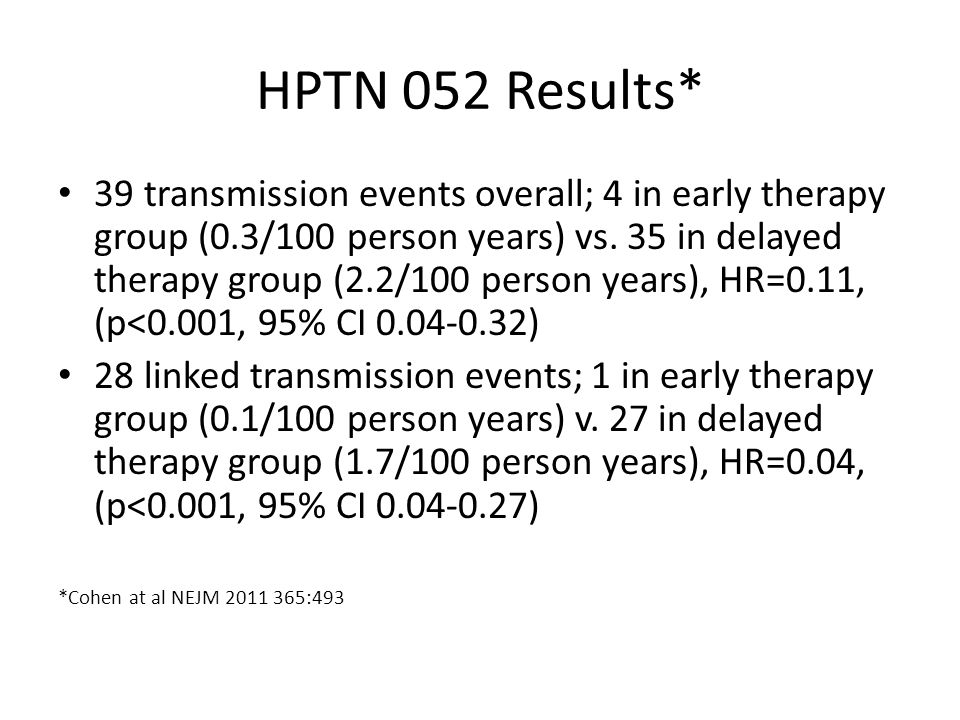 HPTN 052 Results* 39 transmission events overall; 4 in early therapy group (0.3/100 person years) vs.