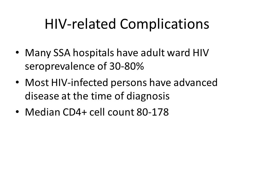 HIV-related Complications Many SSA hospitals have adult ward HIV seroprevalence of 30-80% Most HIV-infected persons have advanced disease at the time of diagnosis Median CD4+ cell count 80-178