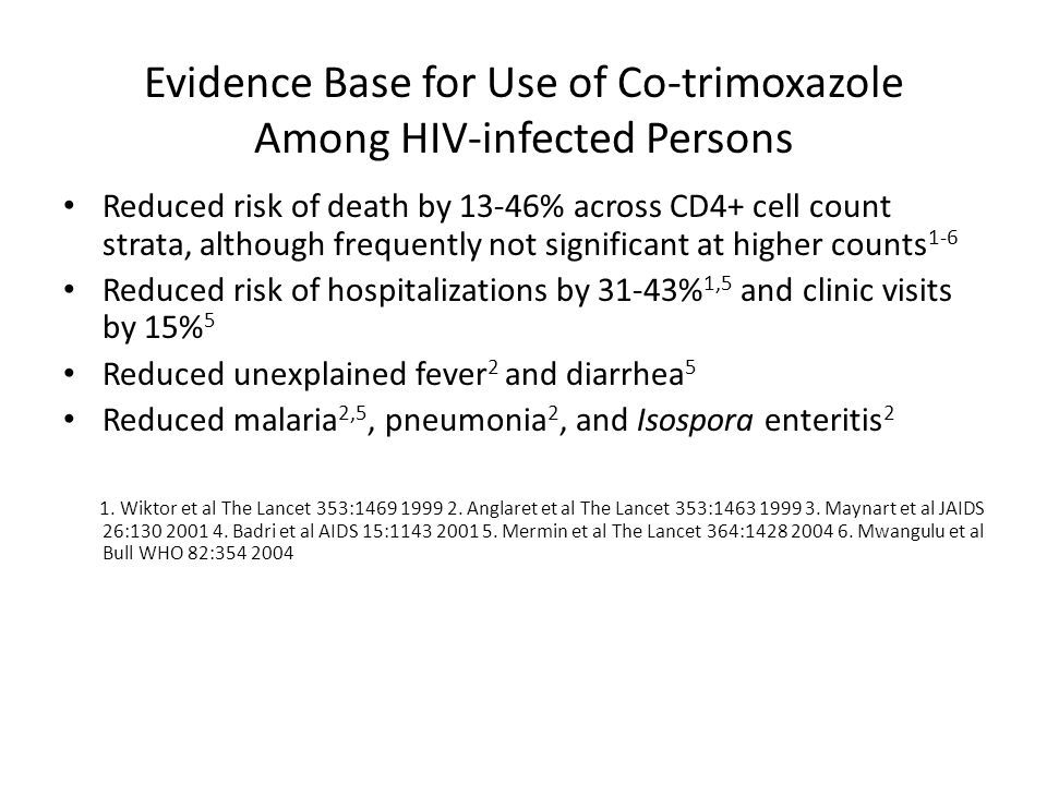 Evidence Base for Use of Co-trimoxazole Among HIV-infected Persons Reduced risk of death by 13-46% across CD4+ cell count strata, although frequently not significant at higher counts 1-6 Reduced risk of hospitalizations by 31-43% 1,5 and clinic visits by 15% 5 Reduced unexplained fever 2 and diarrhea 5 Reduced malaria 2,5, pneumonia 2, and Isospora enteritis 2 1.