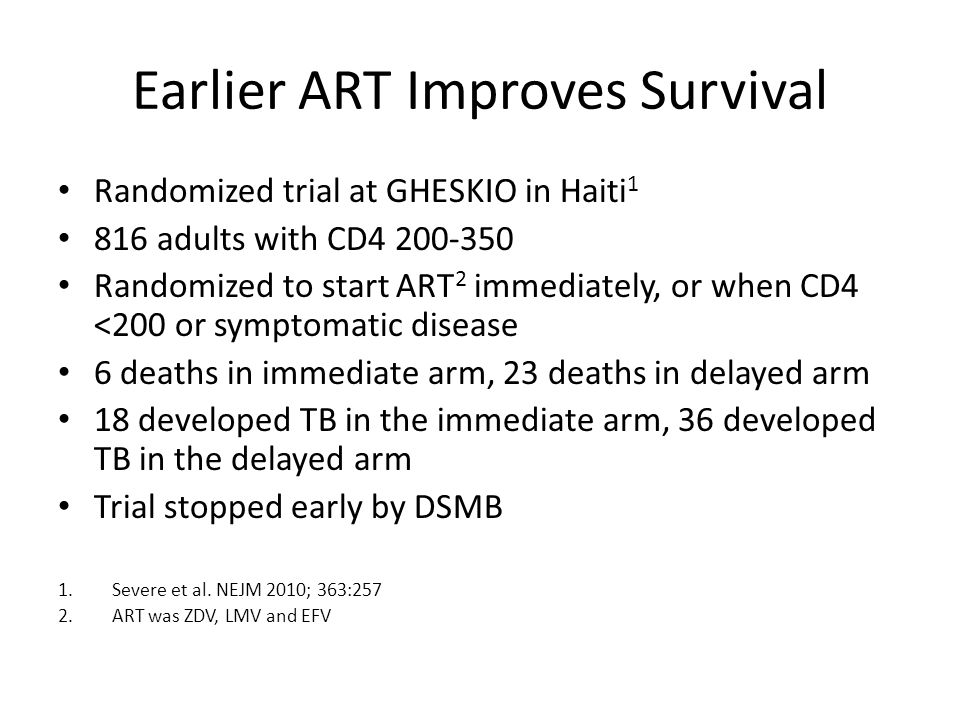 Earlier ART Improves Survival Randomized trial at GHESKIO in Haiti 1 816 adults with CD4 200-350 Randomized to start ART 2 immediately, or when CD4 <200 or symptomatic disease 6 deaths in immediate arm, 23 deaths in delayed arm 18 developed TB in the immediate arm, 36 developed TB in the delayed arm Trial stopped early by DSMB 1.Severe et al.