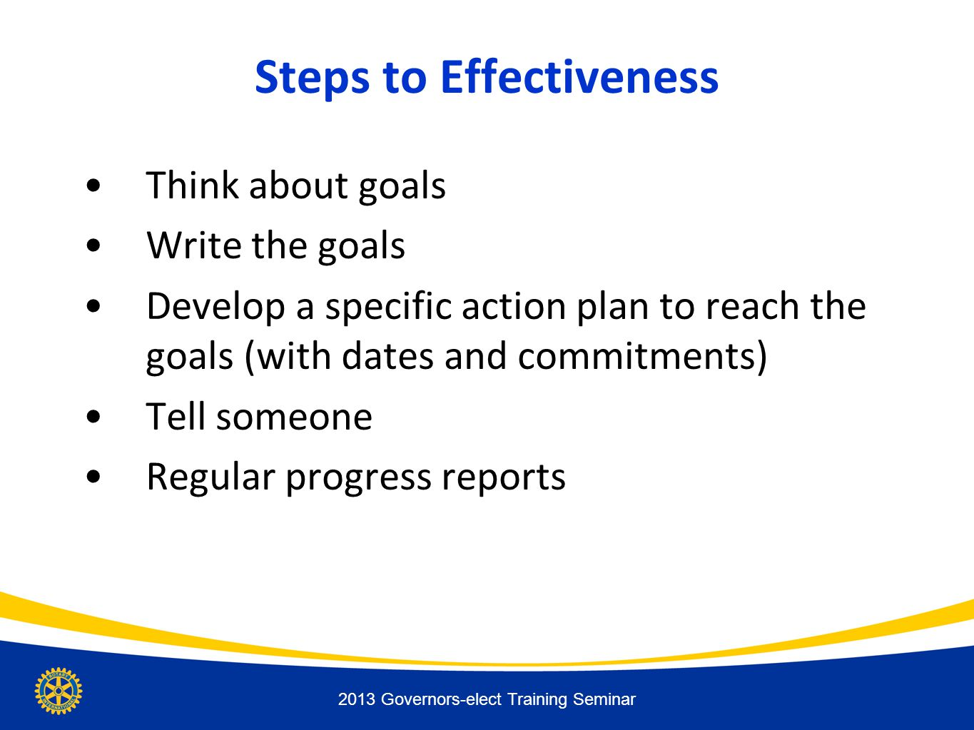 Steps to Effectiveness Think about goals Write the goals Develop a specific action plan to reach the goals (with dates and commitments) Tell someone Regular progress reports 2013 Governors-elect Training Seminar