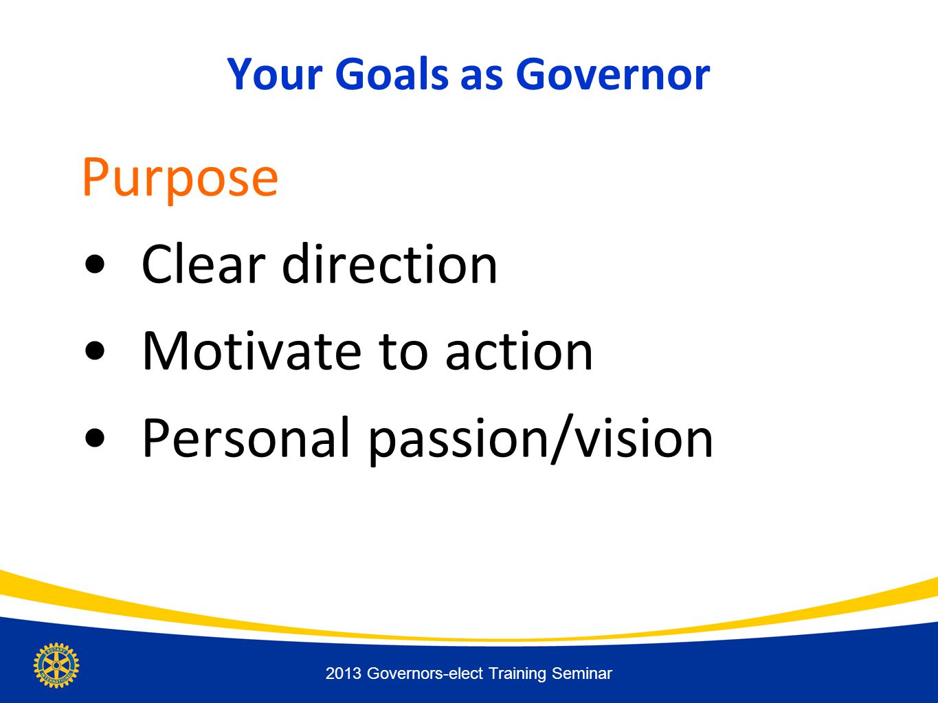 Your Goals as Governor Purpose Clear direction Motivate to action Personal passion/vision 2013 Governors-elect Training Seminar