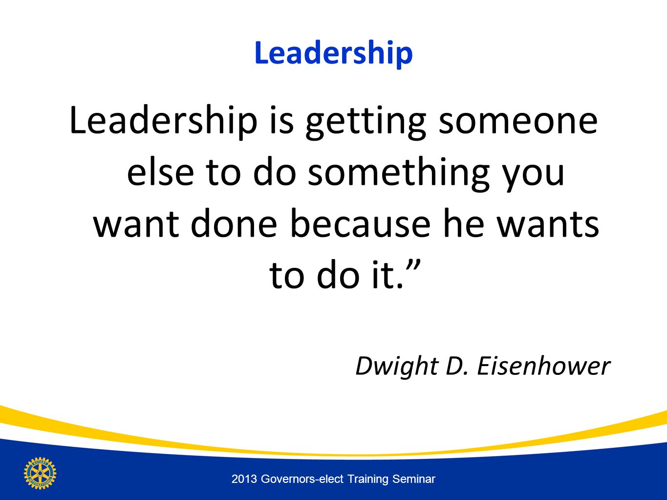 """Leadership Leadership is getting someone else to do something you want done because he wants to do it."""" Dwight D. Eisenhower 2013 Governors-elect Trai"""