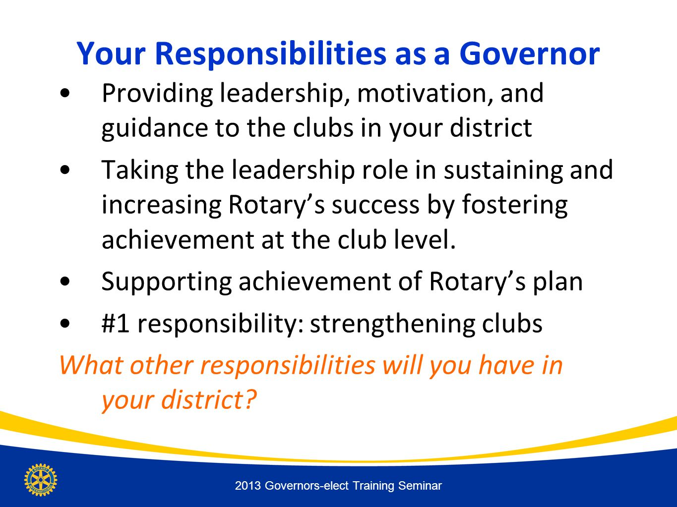 Your Responsibilities as a Governor Providing leadership, motivation, and guidance to the clubs in your district Taking the leadership role in sustaining and increasing Rotary's success by fostering achievement at the club level.