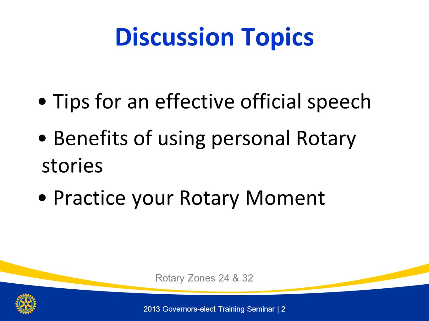 2013 Governors-elect Training Seminar | 2 Discussion Topics Tips for an effective official speech Benefits of using personal Rotary stories Practice y