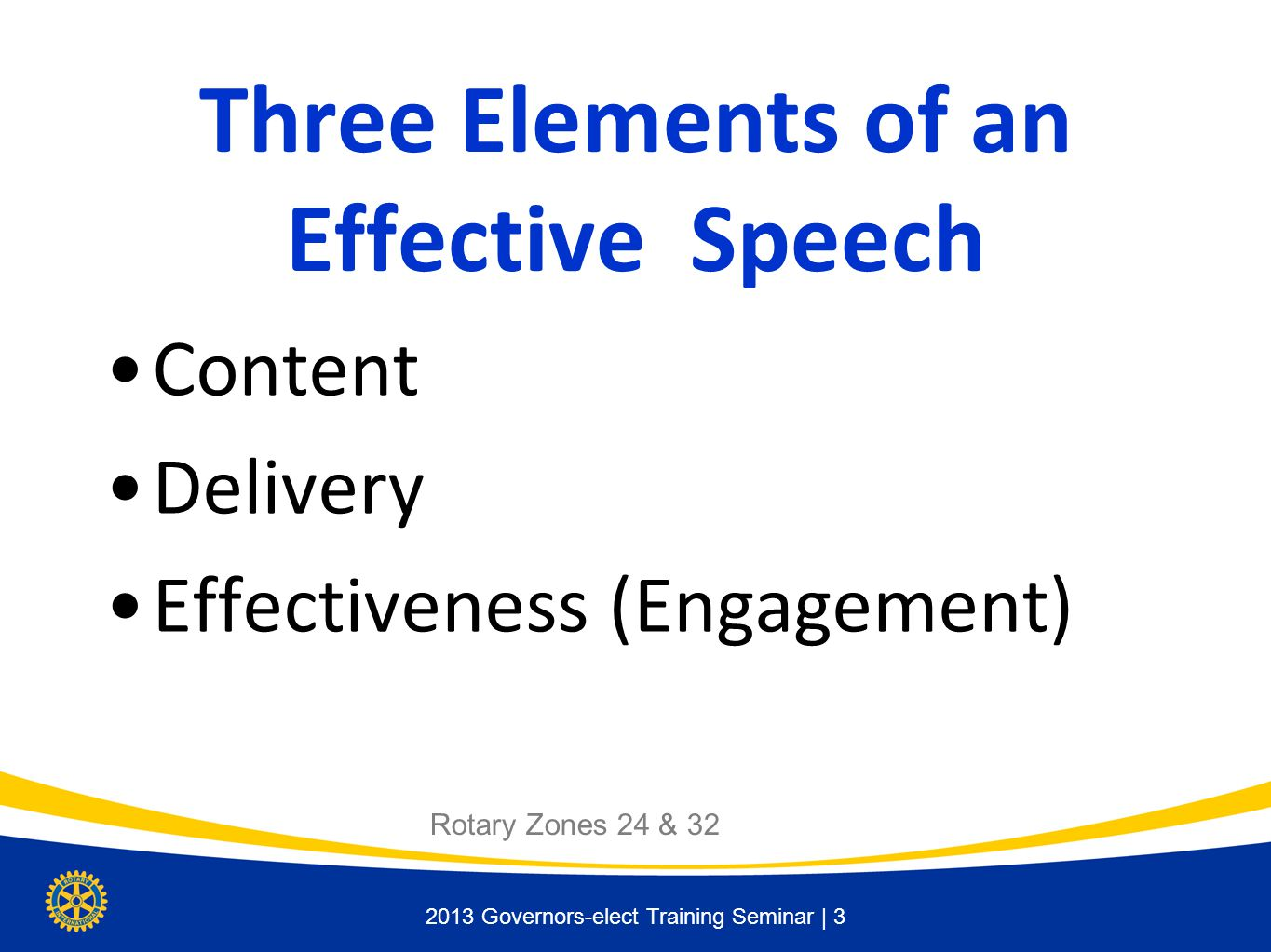 2013 Governors-elect Training Seminar | 3 Three Elements of an Effective Speech Content Delivery Effectiveness (Engagement) Rotary Zones 24 & 32