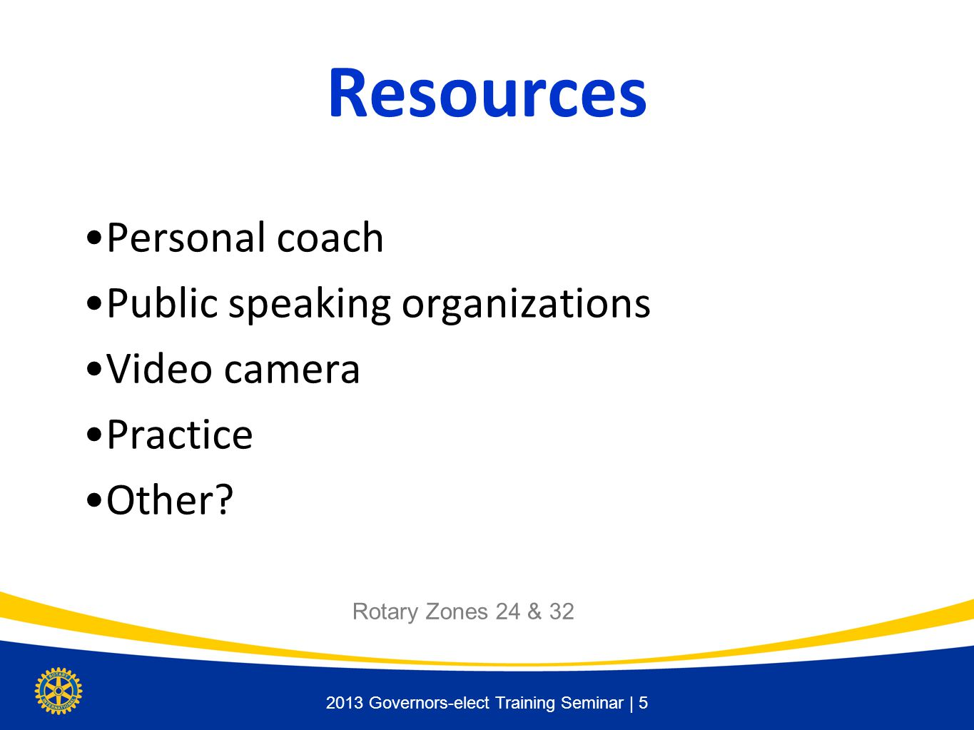 2013 Governors-elect Training Seminar | 5 Resources Personal coach Public speaking organizations Video camera Practice Other.