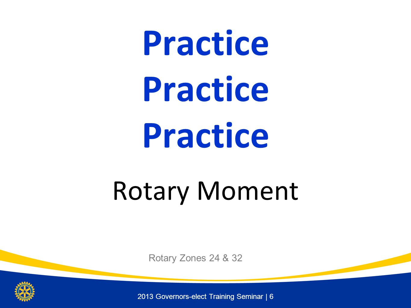 2013 Governors-elect Training Seminar | 6 Practice Practice Practice Rotary Moment Rotary Zones 24 & 32